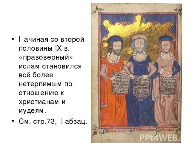 Начиная со второй половины IX в. «правоверный» ислам становился всё более нетерпимым по отношению к христианам и иудеям. См. стр.73, II абзац.