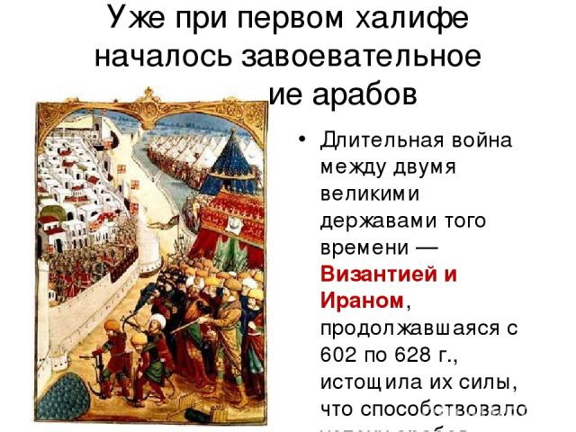 Уже при первом халифе началось завоевательное движение арабов Длительная война между двумя великими державами того времени — Византией и Ираном, продолжавшаяся с 602 по 628 г., истощила их силы, что способствовало успеху арабов.