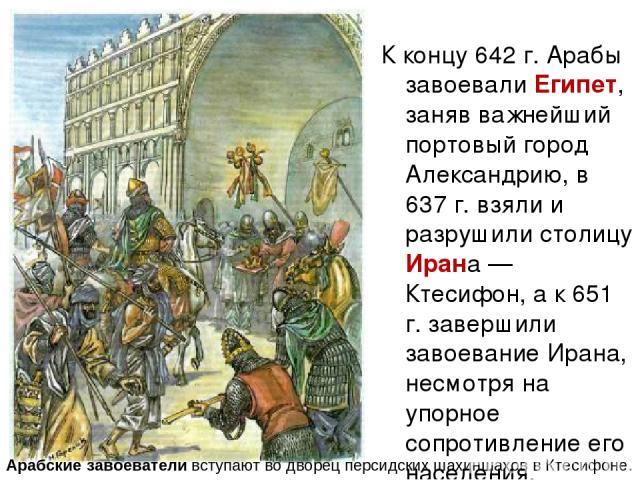 К концу 642 г. Арабы завоевали Египет, заняв важнейший портовый город Александрию, в 637 г. взяли и разрушили столицу Ирана — Ктесифон, а к 651 г. завершили завоевание Ирана, несмотря на упорное сопротивление его населения. Арабские завоеватели всту…