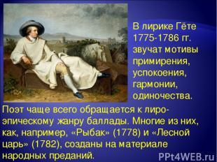 В лирике Гёте 1775-1786 гг. звучат мотивы примирения, успокоения, гармонии, один