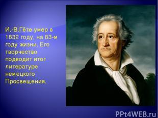 И.-В.Гёте умер в 1832 году, на 83-м году жизни. Его творчество подводит итог лит