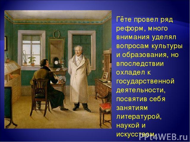 Гёте провел ряд реформ, много внимания уделял вопросам культуры и образования, но впоследствии охладел к государственной деятельности, посвятив себя занятиям литературой, наукой и искусством.