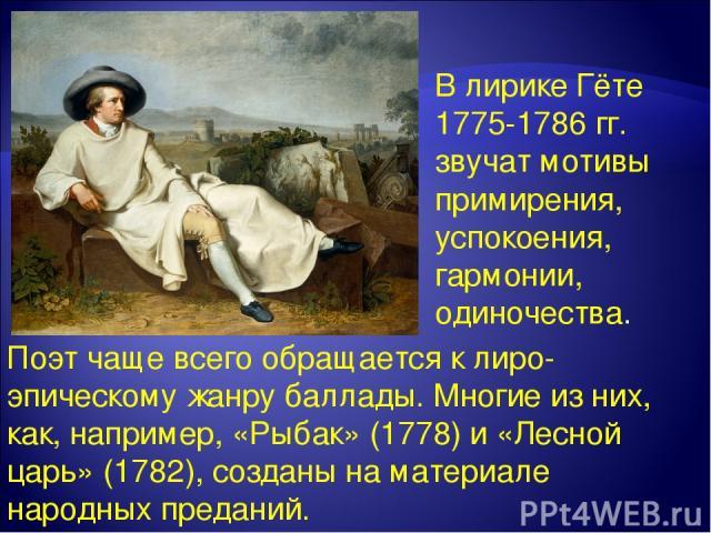В лирике Гёте 1775-1786 гг. звучат мотивы примирения, успокоения, гармонии, одиночества. Поэт чаще всего обращается к лиро-эпическому жанру баллады. Многие из них, как, например, «Рыбак» (1778) и «Лесной царь» (1782), созданы на материале народных п…