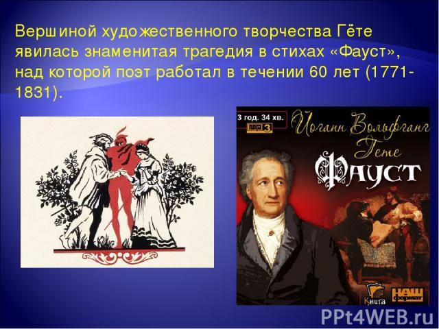 Вершиной художественного творчества Гёте явилась знаменитая трагедия в стихах «Фауст», над которой поэт работал в течении 60 лет (1771-1831).