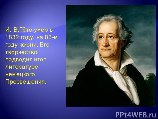 И.-В.Гёте умер в 1832 году, на 83-м году жизни. Его творчество подводит итог литературе немецкого Просвещения.
