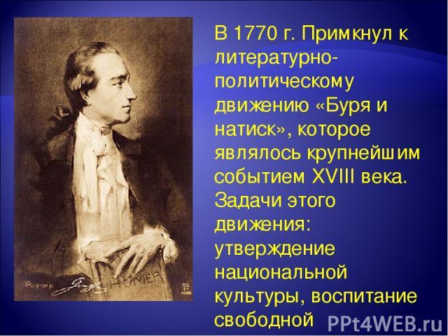 В 1770 г. Примкнул к литературно-политическому движению «Буря и натиск», которое являлось крупнейшим событием XVIII века. Задачи этого движения: утверждение национальной культуры, воспитание свободной человеческой личности