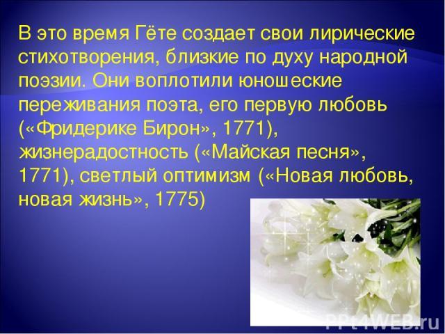 В это время Гёте создает свои лирические стихотворения, близкие по духу народной поэзии. Они воплотили юношеские переживания поэта, его первую любовь («Фридерике Бирон», 1771), жизнерадостность («Майская песня», 1771), светлый оптимизм («Новая любов…
