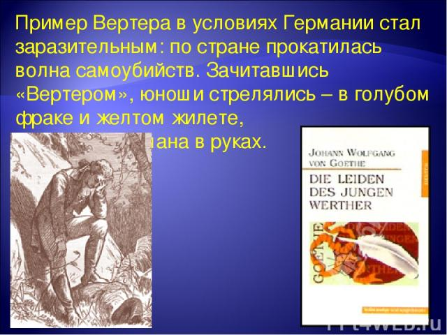 Пример Вертера в условиях Германии стал заразительным: по стране прокатилась волна самоубийств. Зачитавшись «Вертером», юноши стрелялись – в голубом фраке и желтом жилете, с томиком романа в руках.
