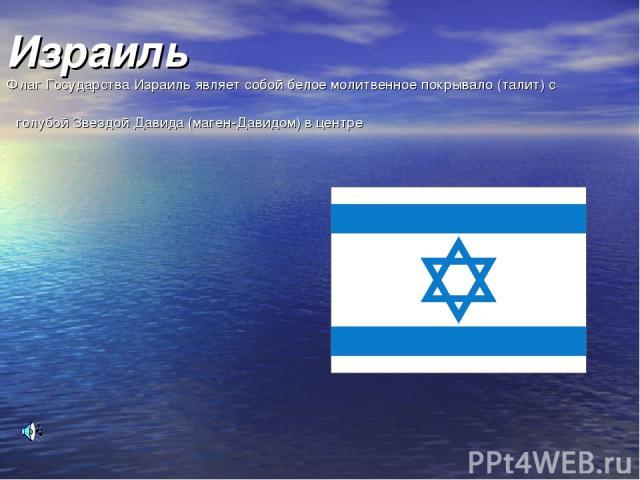 Израиль Флаг Государства Израиль являет собой белое молитвенное покрывало (талит) с голубой Звездой Давида (маген-Давидом) в центре