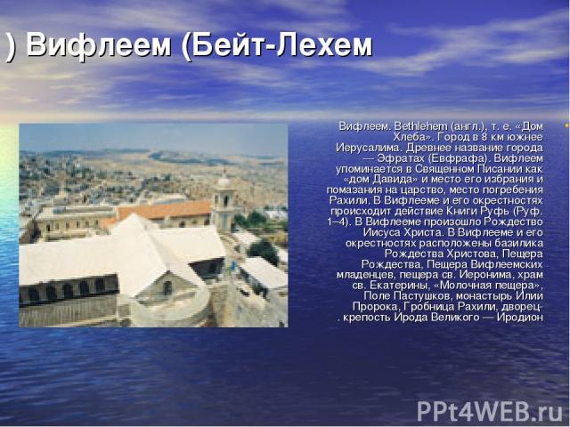 Вифлеем (Бейт-Лехем) Вифлеем. Bethlehem (англ.), т. е. «Дом Хлеба». Город в 8 км южнее Иерусалима. Древнее название города — Эфратах (Евфрафа). Вифлеем упоминается в Священном Писании как «дом Давида» и место его избрания и помазания на царство, мес…