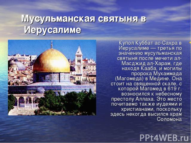 Мусульманская святыня в Иерусалиме Купол Куббат ас-Сахра в Иерусалиме — третья по значению мусульманская святыня после мечети ал-Масджид ал-Харам, где находя Кааба, и могилы пророка Мухаммада (Магомеда) в Медине. Она стоит на священной скале, с кото…
