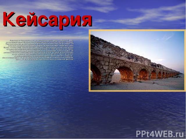 Кейсария Недалеко от Нетании лежат развалины древнего города Кейсария. Город, построенный царем Иродом и служивший древней столицей римского периода. Парк расположен между театром на юге и городом крестоносцев на севере. Он включает византийскую пло…