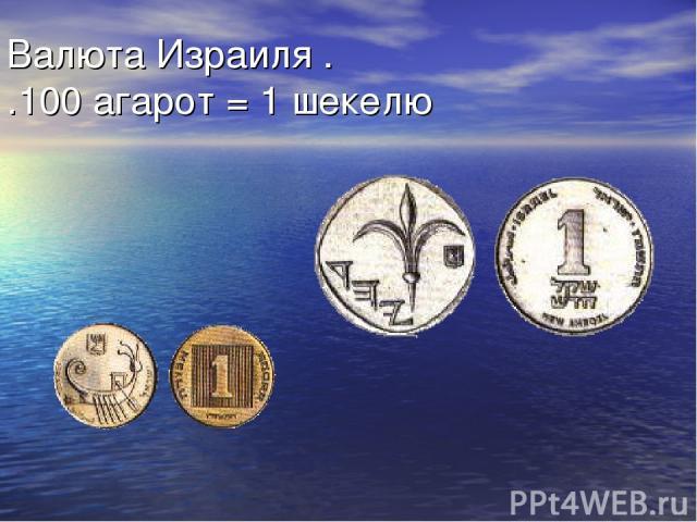 Валюта Израиля . 100 агарот = 1 шекелю.