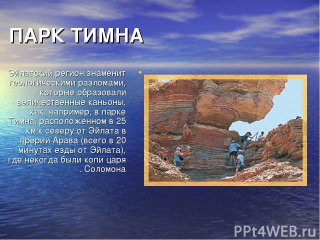 ПАРК ТИМНА Эйлатский регион знаменит геологическими разломами, которые образовали величественные каньоны, как, например, в парке Тимна, расположенном в 25 км к северу от Эйлата в прерии Арава (всего в 20 минутах езды от Эйлата), где некогда были коп…