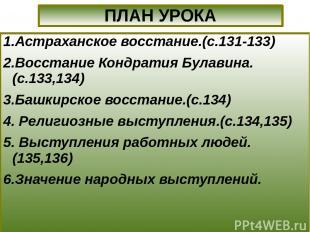 1.Астраханское восстание.(с.131-133) 2.Восстание Кондратия Булавина.(с.133,134)