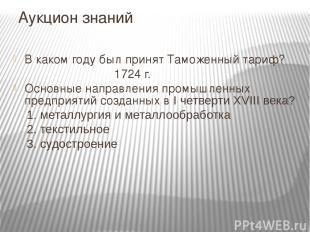 Аукцион знаний В каком году был принят Таможенный тариф? 1724 г. Основные направ