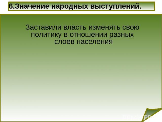 6.Значение народных выступлений. Заставили власть изменять свою политику в отношении разных слоев населения