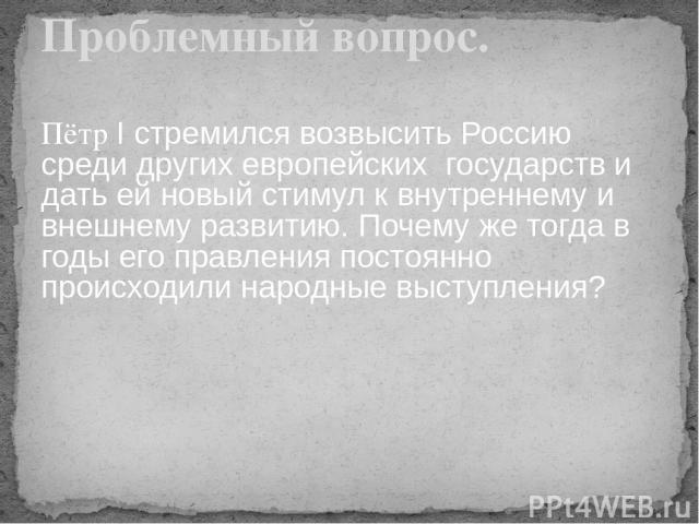 Пётр I стремился возвысить Россию среди других европейских государств и дать ей новый стимул к внутреннему и внешнему развитию. Почему же тогда в годы его правления постоянно происходили народные выступления? Проблемный вопрос.