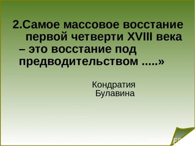 2.Самое массовое восстание первой четверти XVIII века – это восстание под предводительством .....» Кондратия Булавина