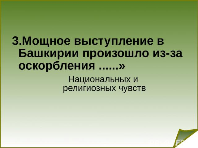 3.Мощное выступление в Башкирии произошло из-за оскорбления ......» Национальных и религиозных чувств