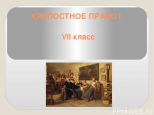 КРЕПОСТНОЕ ПРАВО I VII класс