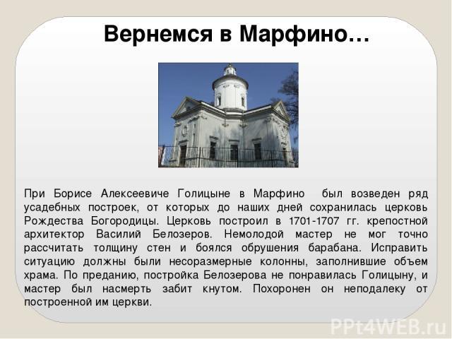 При Борисе Алексеевиче Голицыне в Марфино был возведен ряд усадебных построек, от которых до наших дней сохранилась церковь Рождества Богородицы. Церковь построил в 1701-1707 гг. крепостной архитектор Василий Белозеров. Немолодой мастер не мог точно…