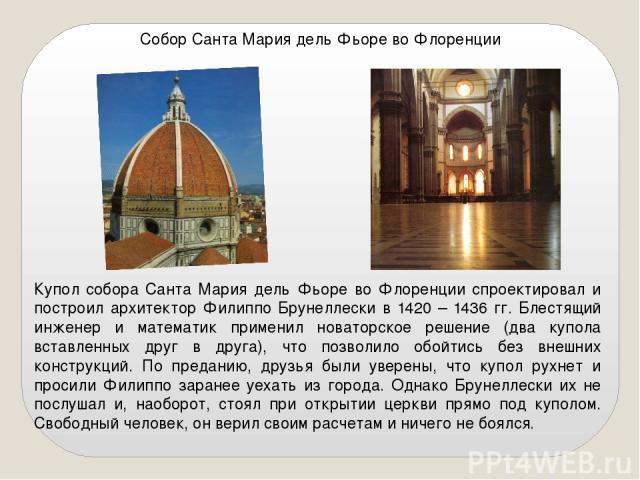 Собор Санта Мария дель Фьоре во Флоренции Купол собора Санта Мария дель Фьоре во Флоренции спроектировал и построил архитектор Филиппо Брунеллески в 1420 – 1436 гг. Блестящий инженер и математик применил новаторское решение (два купола вставленных д…