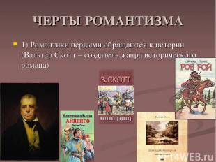 ЧЕРТЫ РОМАНТИЗМА 1) Романтики первыми обращаются к истории (Вальтер Скотт – созд