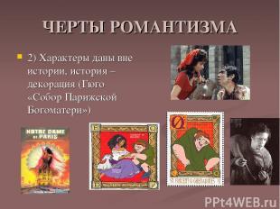 ЧЕРТЫ РОМАНТИЗМА 2) Характеры даны вне истории, история – декорация (Гюго «Собор