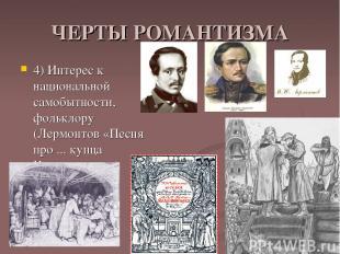 ЧЕРТЫ РОМАНТИЗМА 4) Интерес к национальной самобытности, фольклору (Лермонтов «П
