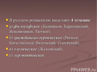 В русском романтизме выделяют 4 течения: а) философское (Батюшков, Баратынский,