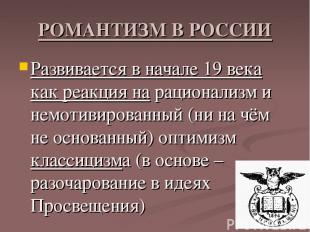 РОМАНТИЗМ В РОССИИ Развивается в начале 19 века как реакция на рационализм и нем