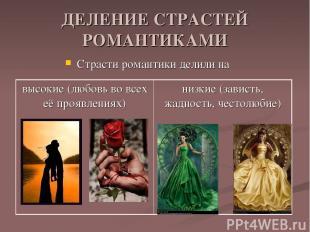 ДЕЛЕНИЕ СТРАСТЕЙ РОМАНТИКАМИ Страсти романтики делили на высокие (любовь во всех