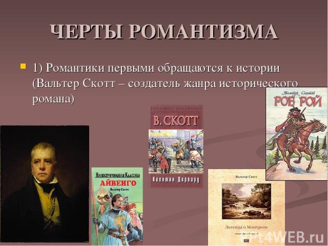 ЧЕРТЫ РОМАНТИЗМА 1) Романтики первыми обращаются к истории (Вальтер Скотт – создатель жанра исторического романа)