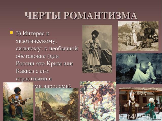 ЧЕРТЫ РОМАНТИЗМА 3) Интерес к экзотическому, сильному; к необычной обстановке (для России это Крым или Кавказ с его страстными и вольными народами)