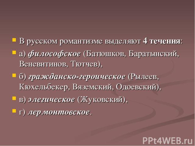 В русском романтизме выделяют 4 течения: а) философское (Батюшков, Баратынский, Веневитинов, Тютчев), б) гражданско-героическое (Рылеев, Кюхельбекер, Вяземский, Одоевский), в) элегическое (Жуковский), г) лермонтовское.