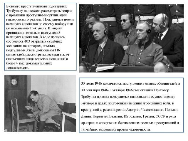 В связи с преступлениями подсудимых Трибуналу надлежало рассмотреть вопрос о признании преступными организаций гитлеровского режима. Подсудимые имели немецких адвокатов по своему выбору или по назначению Трибунала. В защиту организаций отдельно выст…