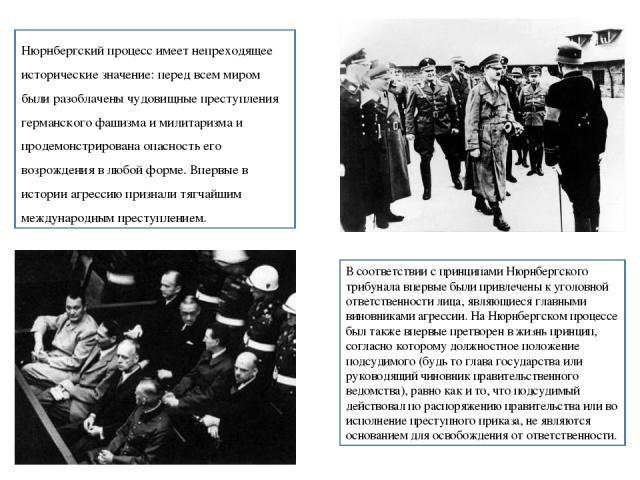 В соответствии с принципами Нюрнбергского трибунала впервые были привлечены к уголовной ответственности лица, являющиеся главными виновниками агрессии. На Нюрнбергском процессе был также впервые претворен в жизнь принцип, согласно которому должностн…