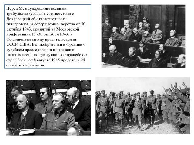 Перед Международным военным трибуналом (создан в соответствии с Декларацией об ответственности гитлеровцев за совершаемые зверства от 30 октября 1943, принятой на Московской конференции 18 -30 октября 1943, и Соглашением между правительствами СССР, …