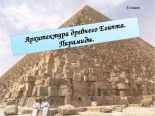 Архитектура древнего Египта. Пирамиды. Архитектура древнего Египта. Пирамиды. 5