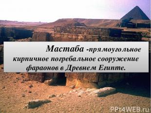 Мастаба -прямоугольное кирпичное погребальное сооружение фараонов в Древнем Егип