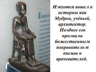 Имхотеп вошел в историю как Мудрец, учёный, архитектор. Позднее его признали бож
