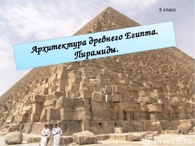 Архитектура древнего Египта. Пирамиды. Архитектура древнего Египта. Пирамиды. 5 класс
