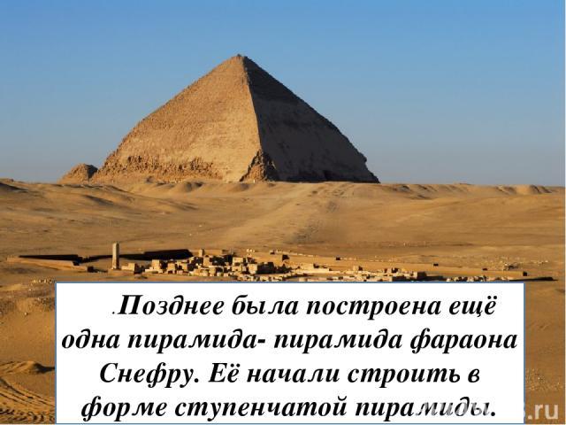 . Позднее была построена ещё одна пирамида- пирамида фараона Снефру. Её начали строить в форме ступенчатой пирамиды.