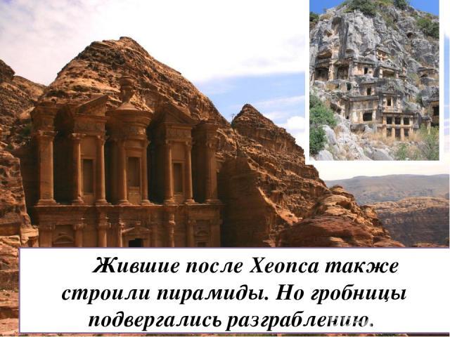 Жившие после Хеопса также строили пирамиды. Но гробницы подвергались разграблению.