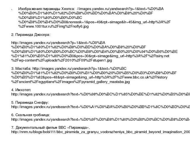 Изображения пирамиды Хеопса: //images.yandex.ru/yandsearch?p=1&text=%D0%BA%D0%B0%D1%80%D1%82%D0%B8%D0%BD%D0%BA%D0%B8%20%D0%BF%D0%B8%D1%80%D0%B0%D0%BC%D0%B8%D0%B4%D0%B0&noreask=1&pos=49&rpt=simage&lr=45&img_url=http%3A%2F%2Fwww.1001tur.ru%2Fimg%2Fnof…
