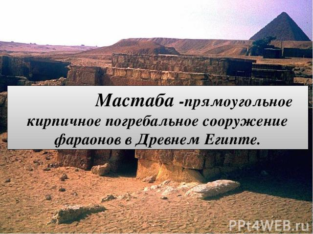 Мастаба -прямоугольное кирпичное погребальное сооружение фараонов в Древнем Египте.