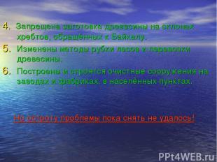 4. Запрещена заготовка древесины на склонах хребтов, обращённых к Байкалу. Измен
