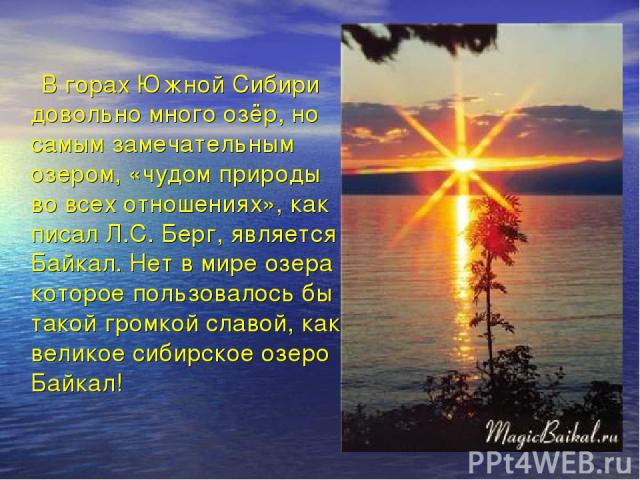 В горах Южной Сибири довольно много озёр, но самым замечательным озером, «чудом природы во всех отношениях», как писал Л.С. Берг, является Байкал. Нет в мире озера , которое пользовалось бы такой громкой славой, как великое сибирское озеро Байкал!