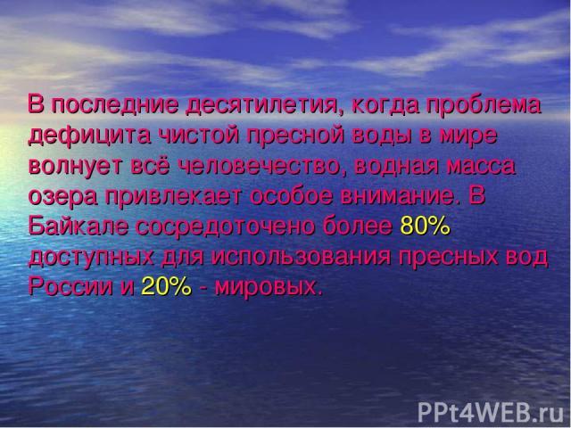 В последние десятилетия, когда проблема дефицита чистой пресной воды в мире волнует всё человечество, водная масса озера привлекает особое внимание. В Байкале сосредоточено более 80% доступных для использования пресных вод России и 20% - мировых.